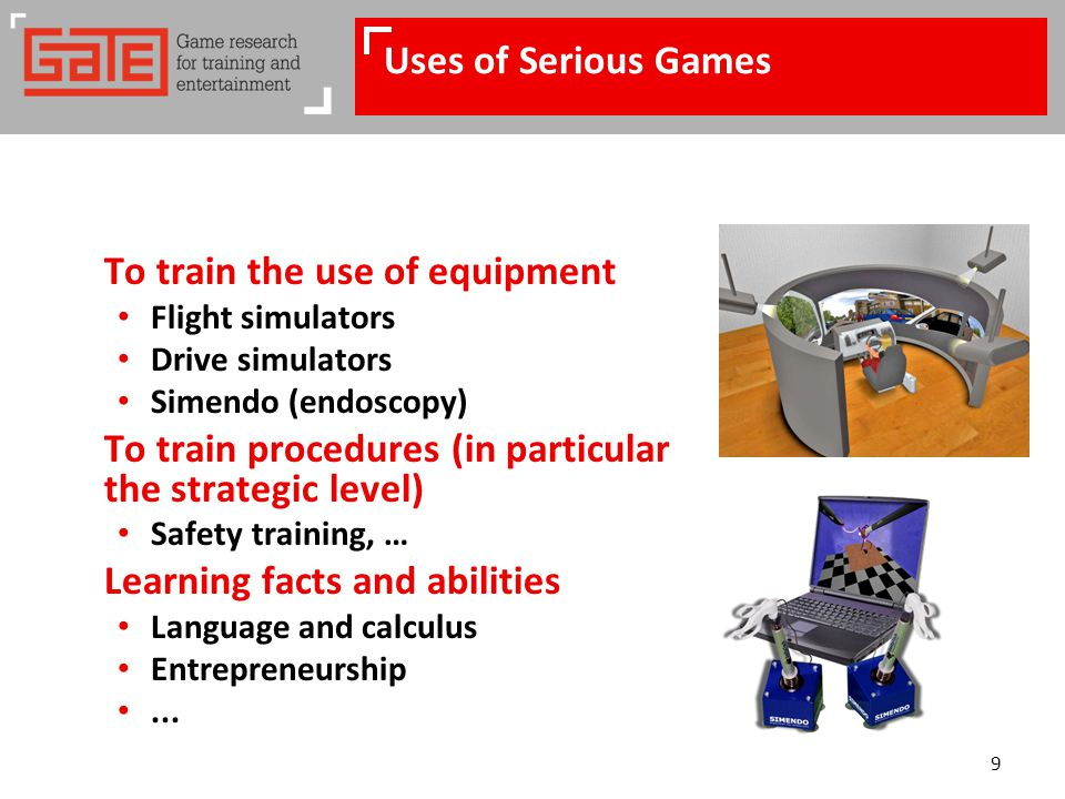 9 Uses of Serious Games To train the use of equipment Flight simulators Drive simulators Simendo (endoscopy) To train procedures (in particular the st