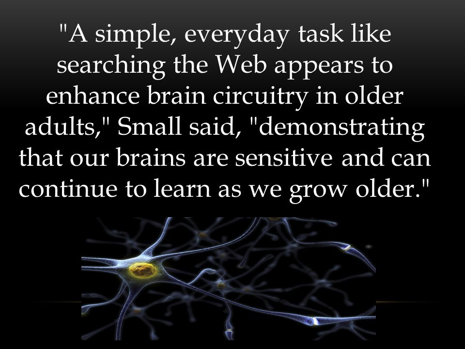A simple, everyday task like searching the Web appears to enhance brain circuitry in older adults, Small said, demonstrating that our brains are sensitive and can continue to learn as we grow older.
