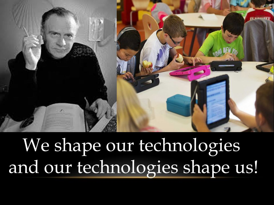 We shape our technologies and our technologies shape us!