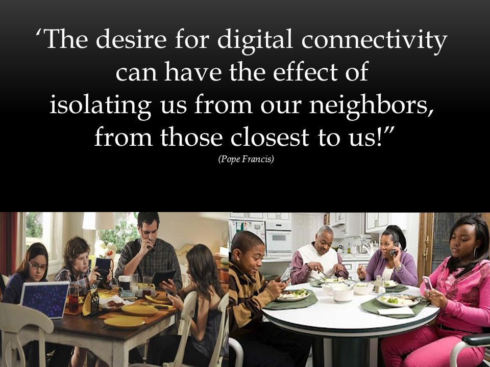 'The desire for digital connectivity can have the effect of isolating us from our neighbors, from those closest to us! (Pope Francis)