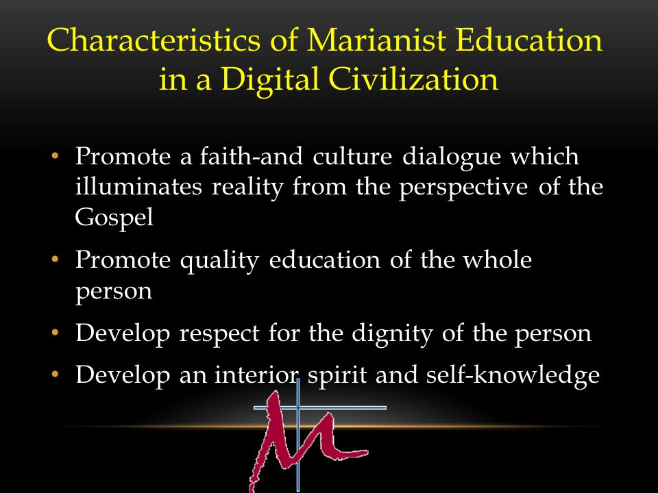 Promote a faith-and culture dialogue which illuminates reality from the perspective of the Gospel Promote quality education of the whole person Develop respect for the dignity of the person Develop an interior spirit and self-knowledge Characteristics of Marianist Education in a Digital Civilization