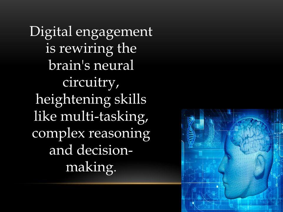Digital engagement is rewiring the brain s neural circuitry, heightening skills like multi-tasking, complex reasoning and decision- making.