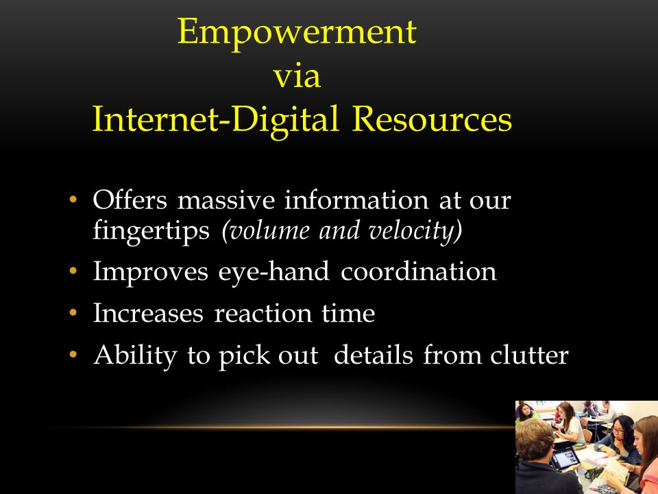 Offers massive information at our fingertips (volume and velocity) Improves eye-hand coordination Increases reaction time Ability to pick out details from clutter Empowerment via Internet-Digital Resources