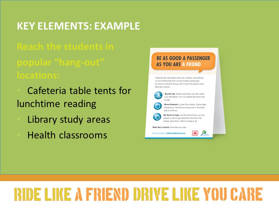 "KEY ELEMENTS: EXAMPLE Reach the students in popular ""hang-out"" locations: Cafeteria table tents for lunchtime reading Library study areas Health class"