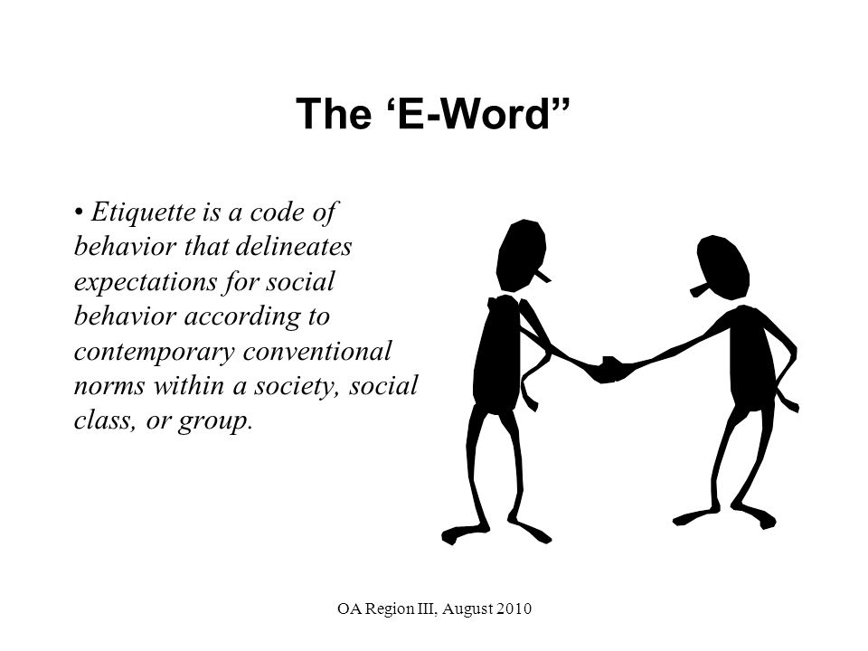 OA Region III, August 2010 The 'E-Word Etiquette is a code of behavior that delineates expectations for social behavior according to contemporary conventional norms within a society, social class, or group.