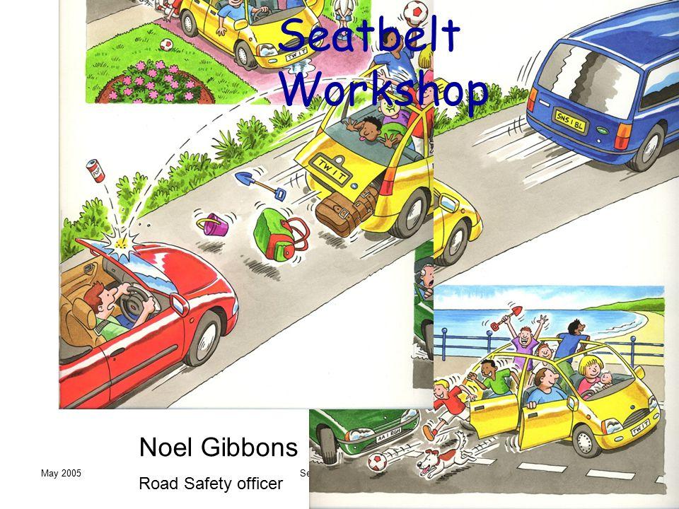 May 2005Seatbelt Workshop Noel Gibbons Road Safety officer