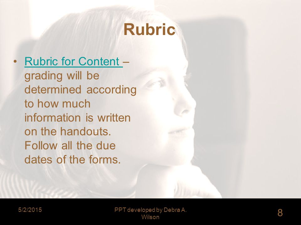 5/2/2015PPT developed by Debra A. Wilson 8 Rubric Rubric for Content – grading will be determined according to how much information is written on the