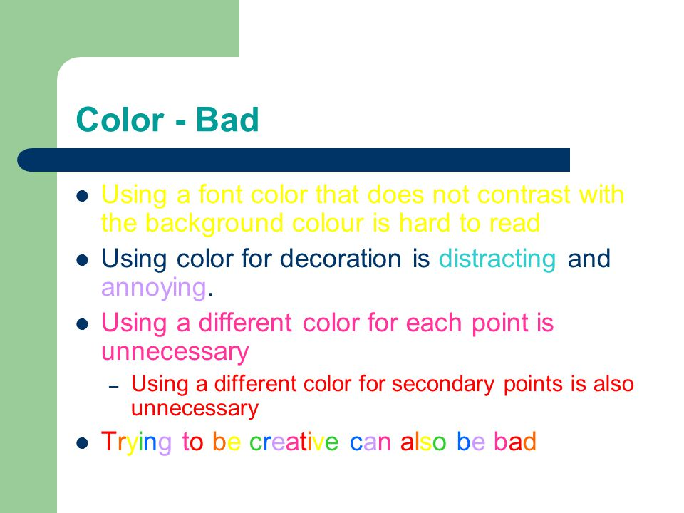 Color - Bad Using a font color that does not contrast with the background colour is hard to read Using color for decoration is distracting and annoying.
