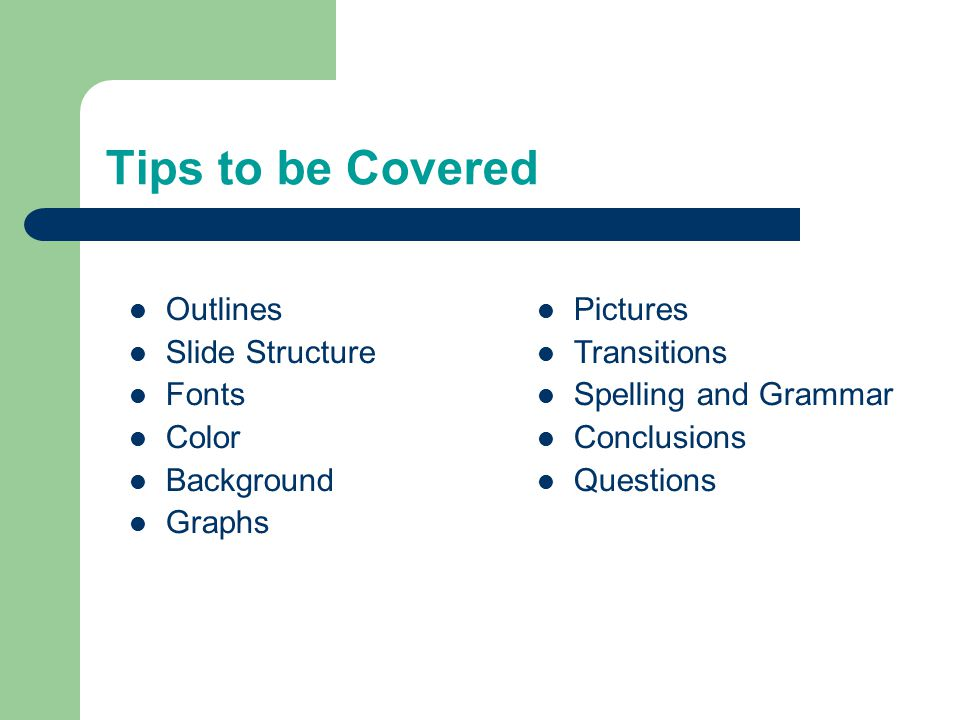 Tips to be Covered Outlines Slide Structure Fonts Color Background Graphs Pictures Transitions Spelling and Grammar Conclusions Questions