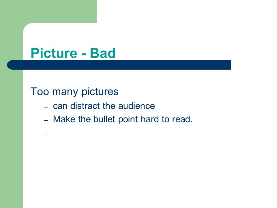 Picture - Bad Too many pictures – can distract the audience – Make the bullet point hard to read. –