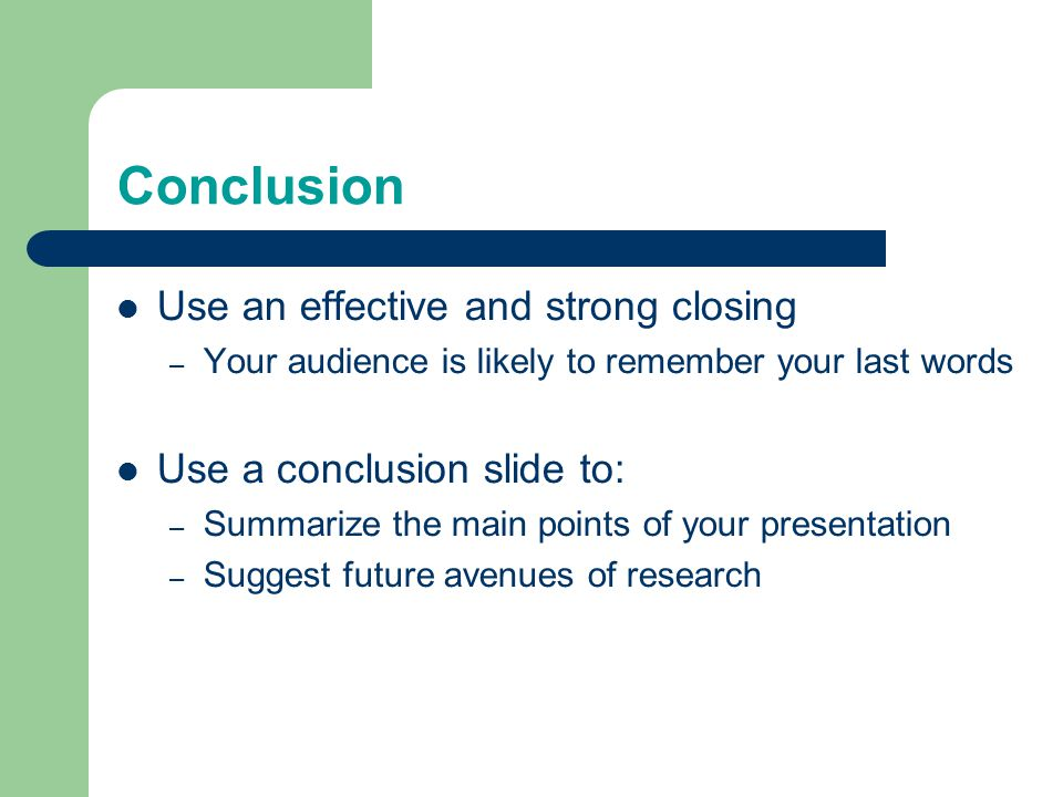 Conclusion Use an effective and strong closing – Your audience is likely to remember your last words Use a conclusion slide to: – Summarize the main points of your presentation – Suggest future avenues of research