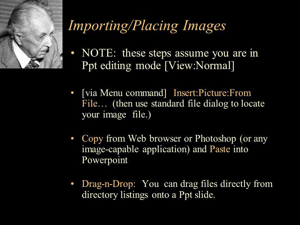 Importing/Placing Images NOTE: these steps assume you are in Ppt editing mode [View:Normal] [via Menu command] Insert:Picture:From File… (then use standard file dialog to locate your image file.) Copy from Web browser or Photoshop (or any image-capable application) and Paste into Powerpoint Drag-n-Drop: You can drag files directly from directory listings onto a Ppt slide.