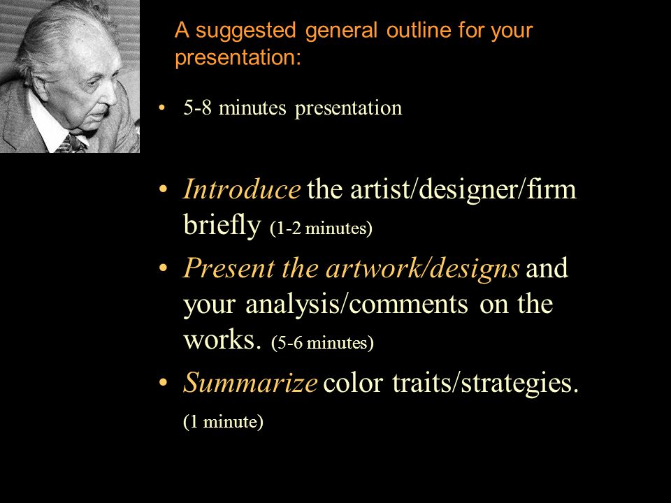 A suggested general outline for your presentation: 5-8 minutes presentation Introduce the artist/designer/firm briefly (1-2 minutes) Present the artwork/designs and your analysis/comments on the works.