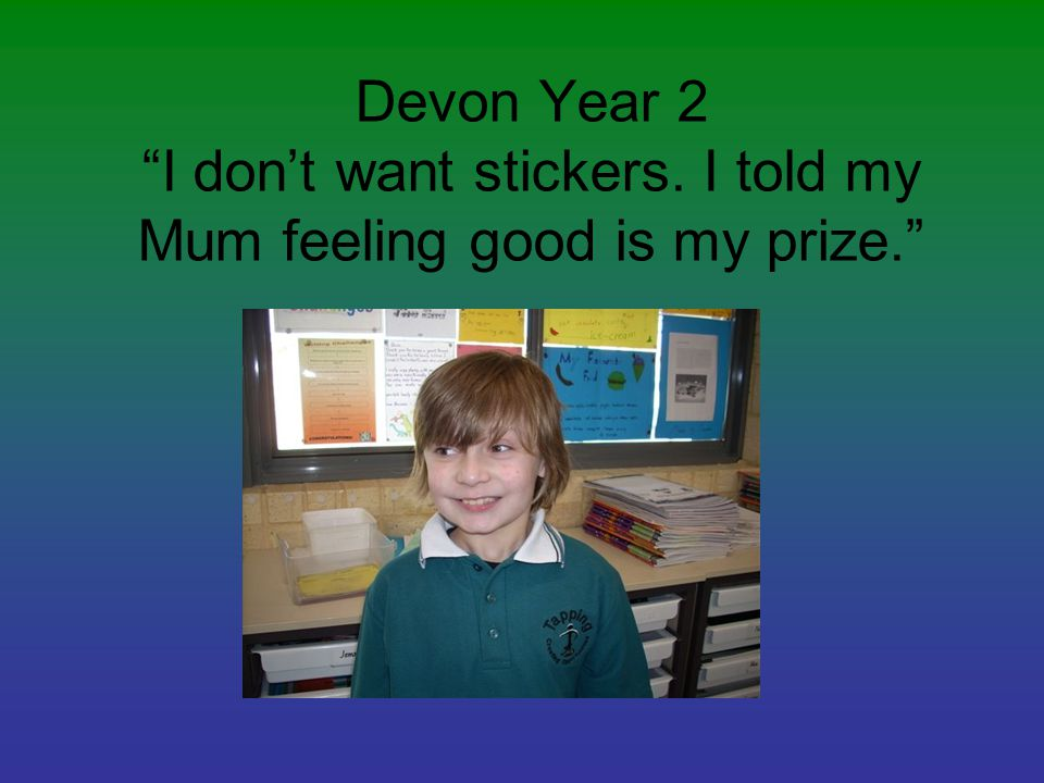 Devon Year 2 I don't want stickers. I told my Mum feeling good is my prize.