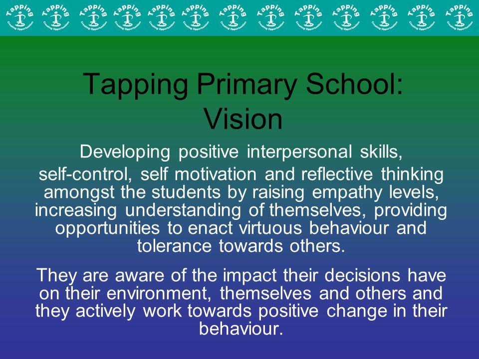 Tapping Primary School: Vision Developing positive interpersonal skills, self-control, self motivation and reflective thinking amongst the students by