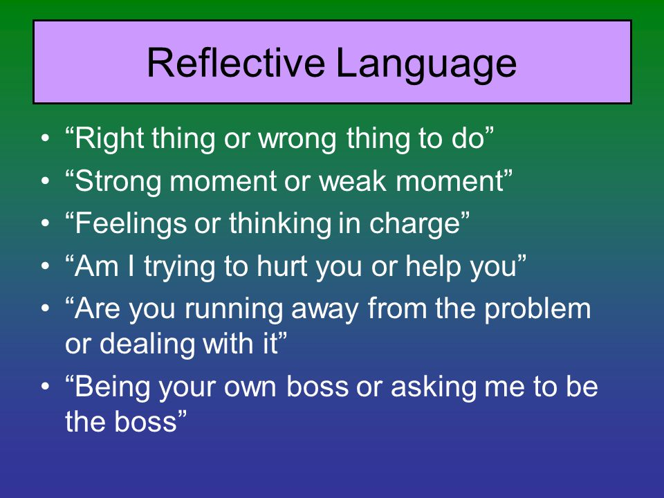 Reflective Language Right thing or wrong thing to do Strong moment or weak moment Feelings or thinking in charge Am I trying to hurt you or help you Are you running away from the problem or dealing with it Being your own boss or asking me to be the boss