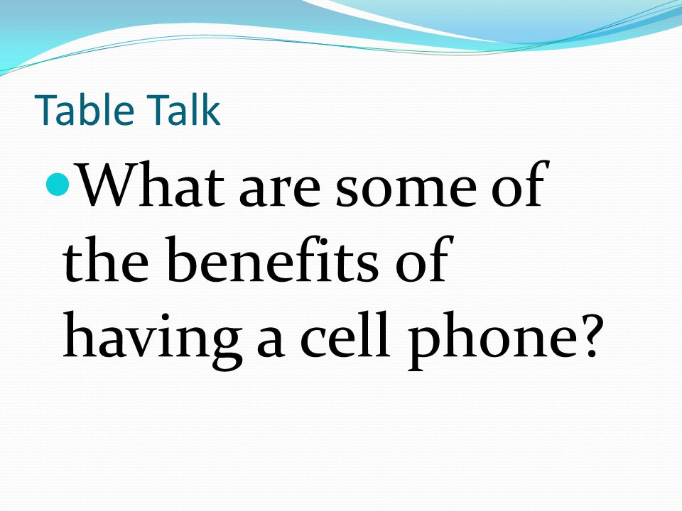Table Talk What are some of the benefits of having a cell phone?