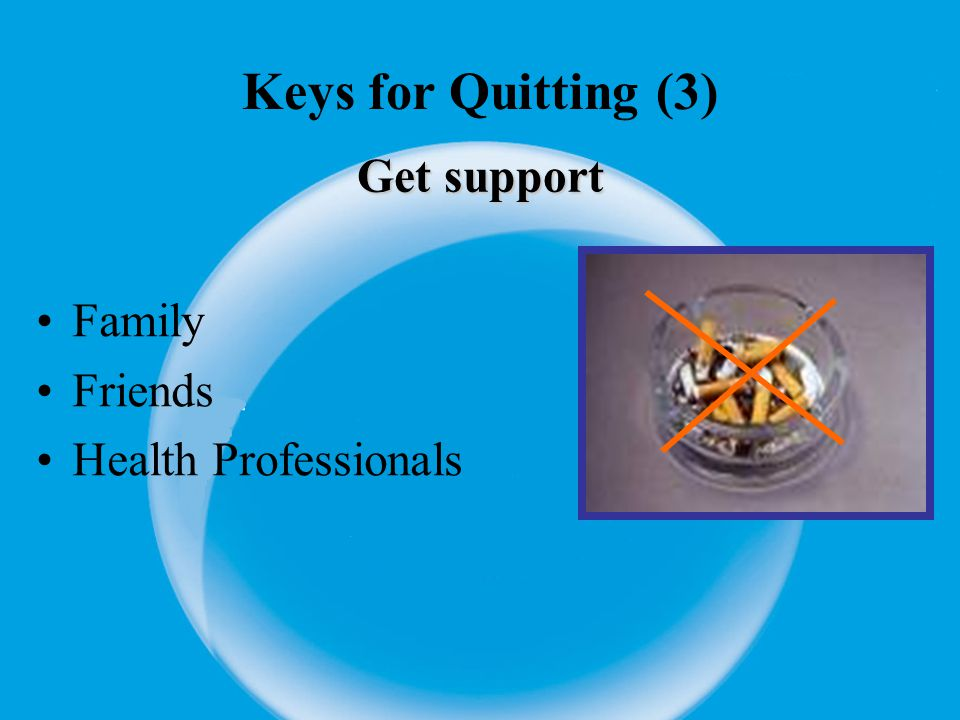Keys for Quitting (4) Learn new skills and behaviours Distract yourself from urges to smoke (walk, talk) Change your routine (e.g.