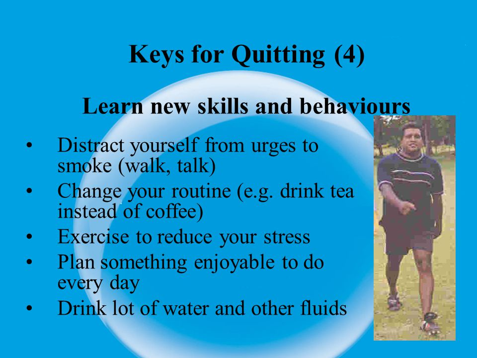 Keys for Quitting (5) Get Medication Talk to your doctor on available medication (Nicotine patch, gum, inhaler, etc)
