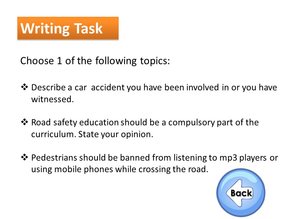 Writing Task Choose 1 of the following topics:  Describe a car accident you have been involved in or you have witnessed.