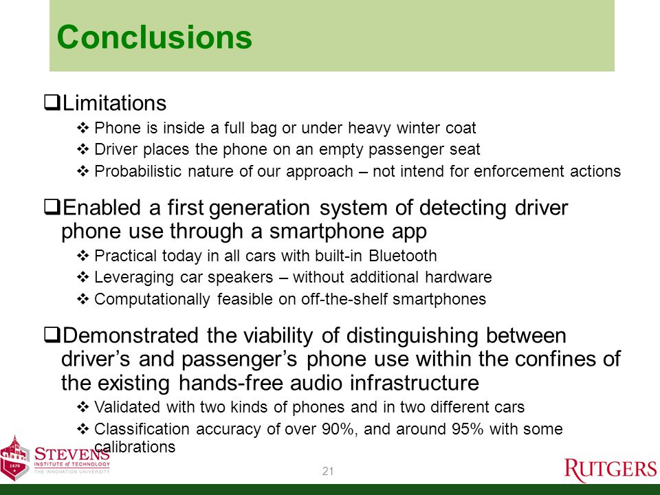 Conclusions  Limitations  Phone is inside a full bag or under heavy winter coat  Driver places the phone on an empty passenger seat  Probabilistic nature of our approach – not intend for enforcement actions  Enabled a first generation system of detecting driver phone use through a smartphone app  Practical today in all cars with built-in Bluetooth  Leveraging car speakers – without additional hardware  Computationally feasible on off-the-shelf smartphones  Demonstrated the viability of distinguishing between driver's and passenger's phone use within the confines of the existing hands-free audio infrastructure  Validated with two kinds of phones and in two different cars  Classification accuracy of over 90%, and around 95% with some calibrations 21