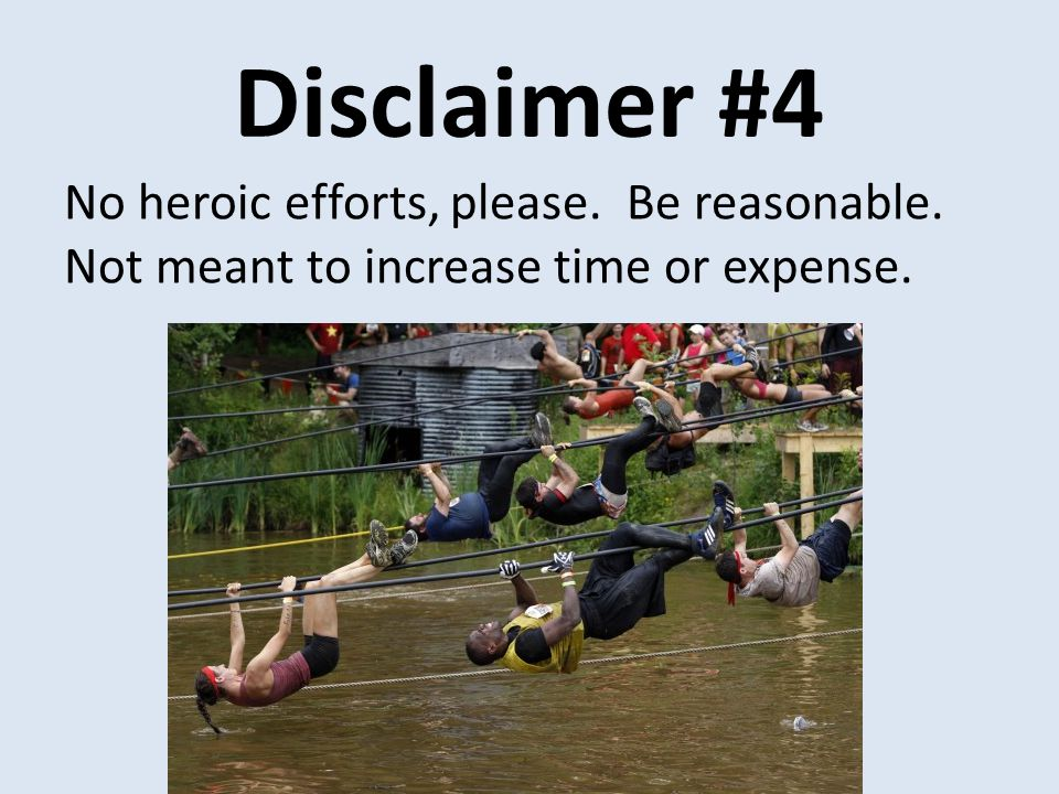 Disclaimer #4 No heroic efforts, please. Be reasonable. Not meant to increase time or expense.