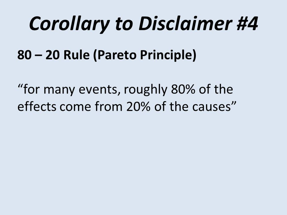Corollary to Disclaimer #4 80 – 20 Rule (Pareto Principle) for many events, roughly 80% of the effects come from 20% of the causes