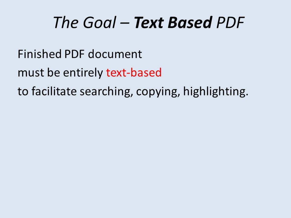 The Goal – Text Based PDF Finished PDF document must be entirely text-based to facilitate searching, copying, highlighting.