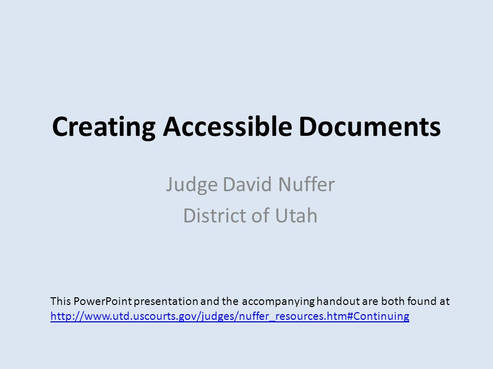 Creating Accessible Documents Judge David Nuffer District of Utah This PowerPoint presentation and the accompanying handout are both found at http://www.utd.uscourts.gov/judges/nuffer_resources.htm#Continuing http://www.utd.uscourts.gov/judges/nuffer_resources.htm#Continuing