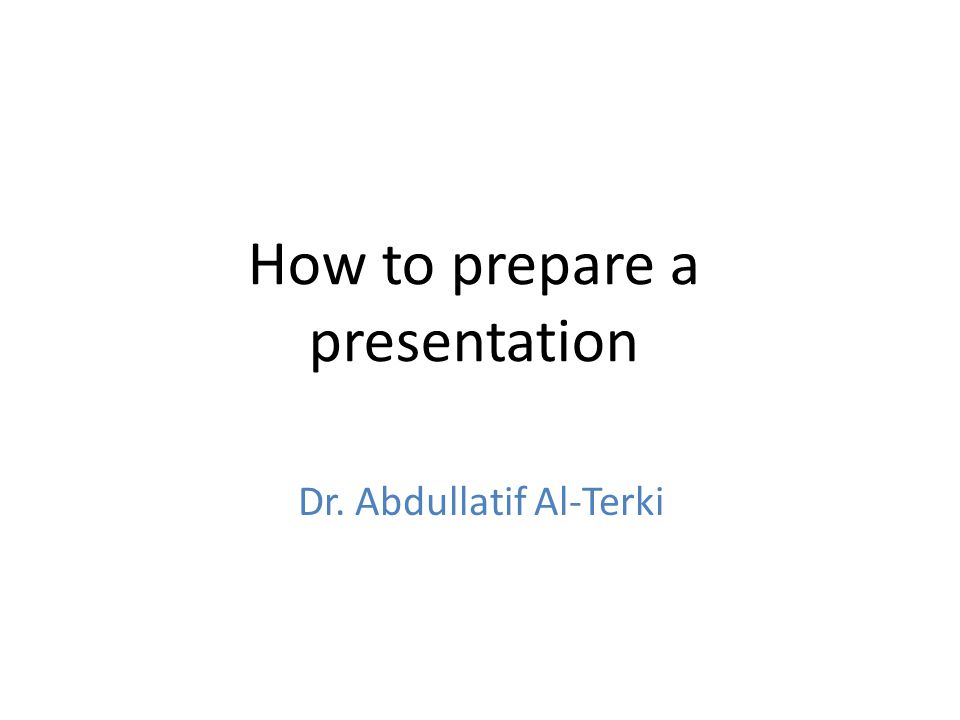How to prepare a presentation Dr. Abdullatif Al-Terki