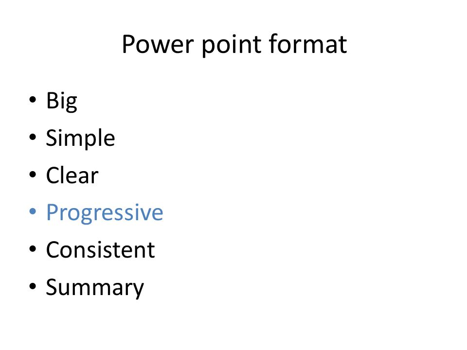 Power point format Big Simple Clear Progressive Consistent Summary