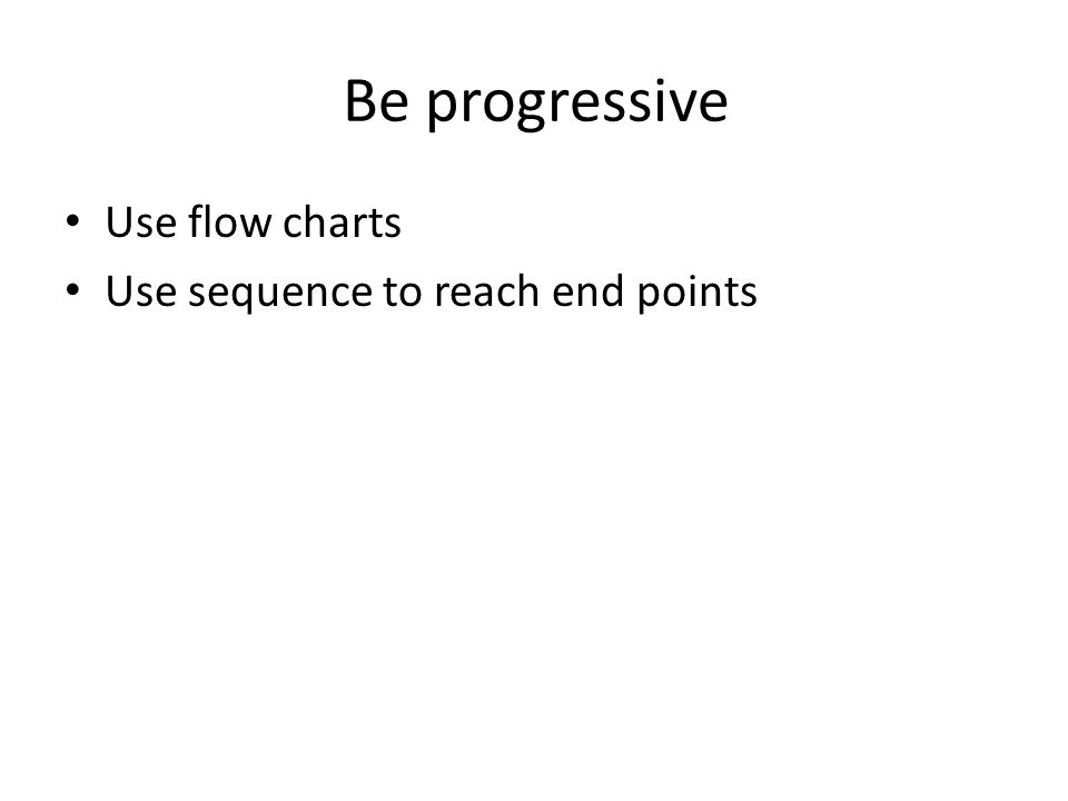 Be progressive Use flow charts Use sequence to reach end points