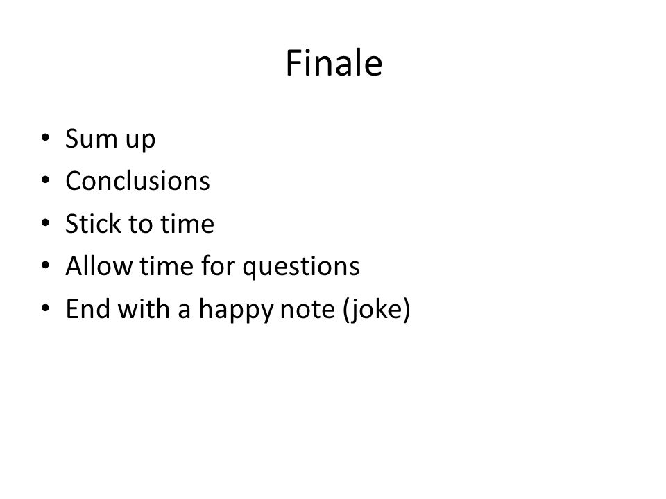 Finale Sum up Conclusions Stick to time Allow time for questions End with a happy note (joke)