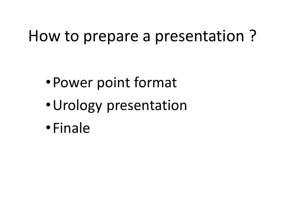 How to prepare a presentation ? Power point format Urology presentation Finale