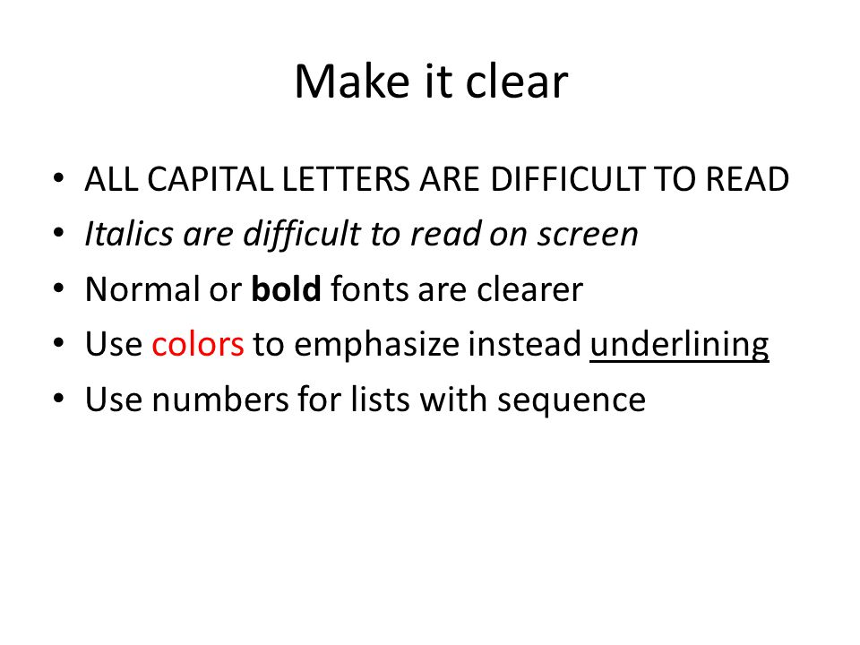 Make it clear ALL CAPITAL LETTERS ARE DIFFICULT TO READ Italics are difficult to read on screen Normal or bold fonts are clearer Use colors to emphasize instead underlining Use numbers for lists with sequence