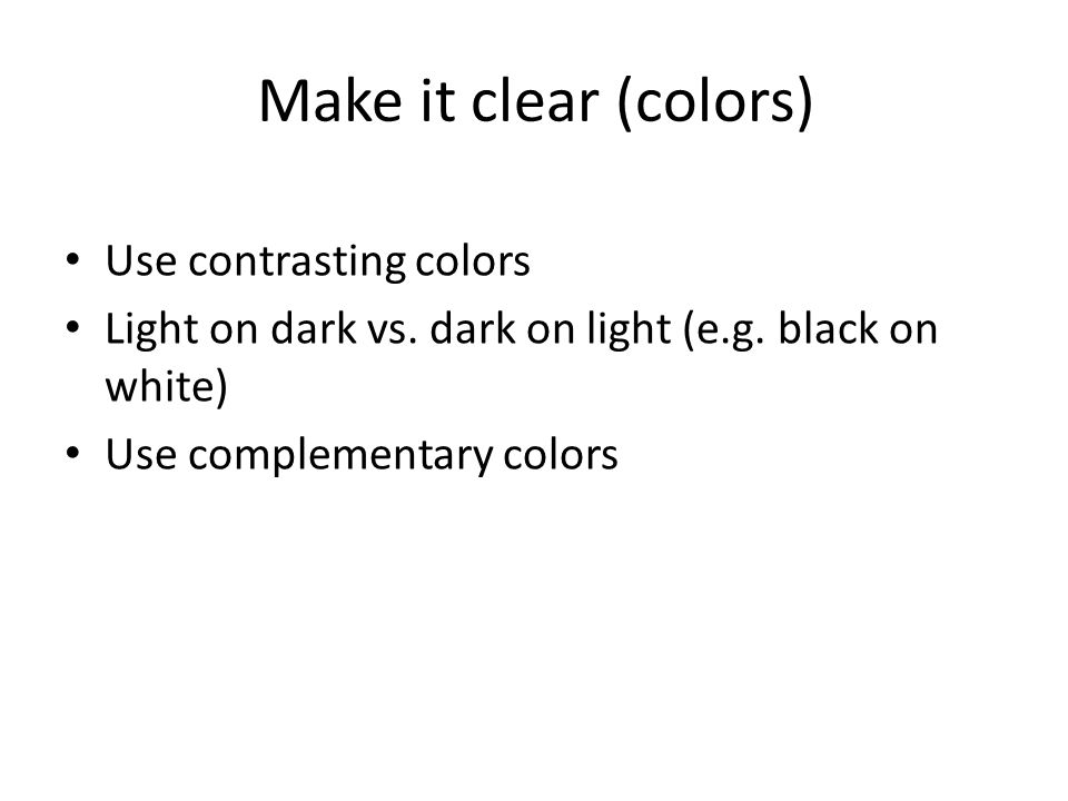 Make it clear (colors) Use contrasting colors Light on dark vs.