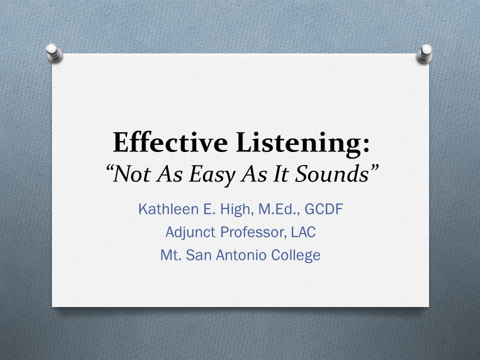 "Effective Listening: ""Not As Easy As It Sounds"" Kathleen E. High, M.Ed., GCDF Adjunct Professor, LAC Mt. San Antonio College"