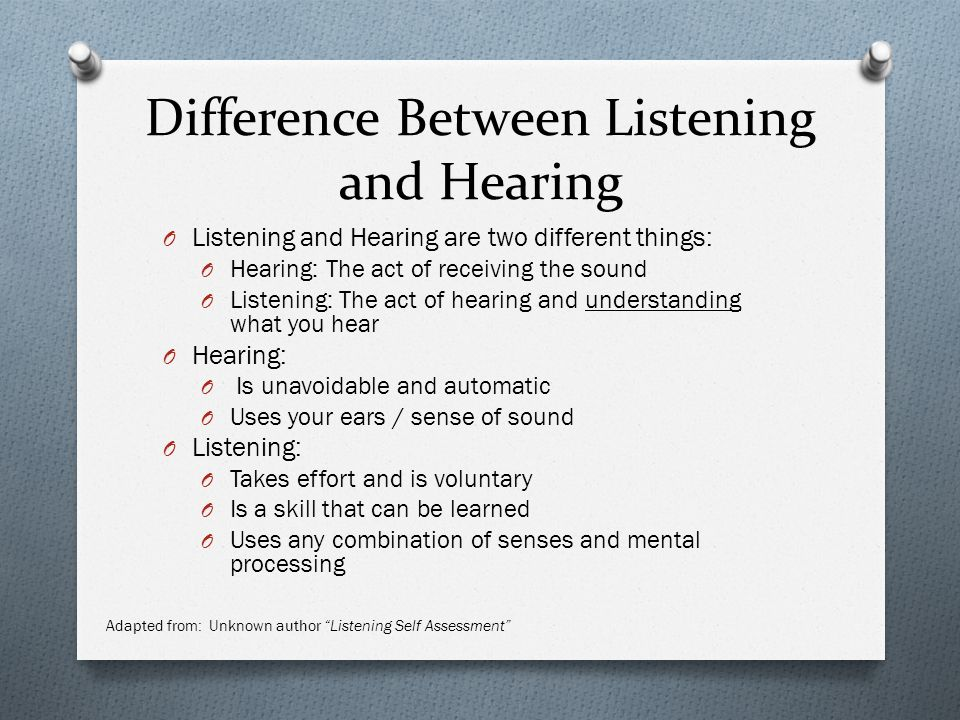 Difference Between Listening and Hearing O Listening and Hearing are two different things: O Hearing: The act of receiving the sound O Listening: The