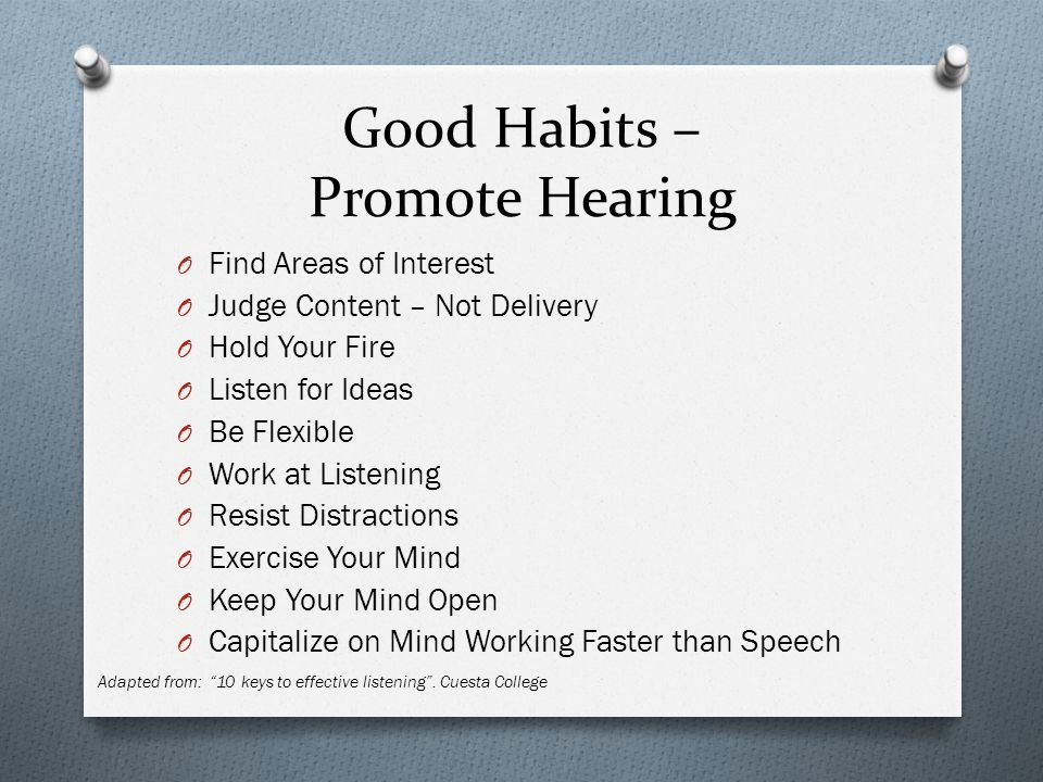 Good Habits – Promote Hearing O Find Areas of Interest O Judge Content – Not Delivery O Hold Your Fire O Listen for Ideas O Be Flexible O Work at Listening O Resist Distractions O Exercise Your Mind O Keep Your Mind Open O Capitalize on Mind Working Faster than Speech Adapted from: 10 keys to effective listening .