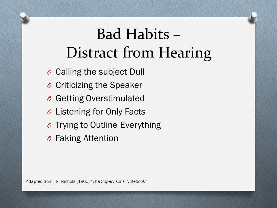 Bad Habits – Distract from Hearing O Calling the subject Dull O Criticizing the Speaker O Getting Overstimulated O Listening for Only Facts O Trying to Outline Everything O Faking Attention Adapted from: R.
