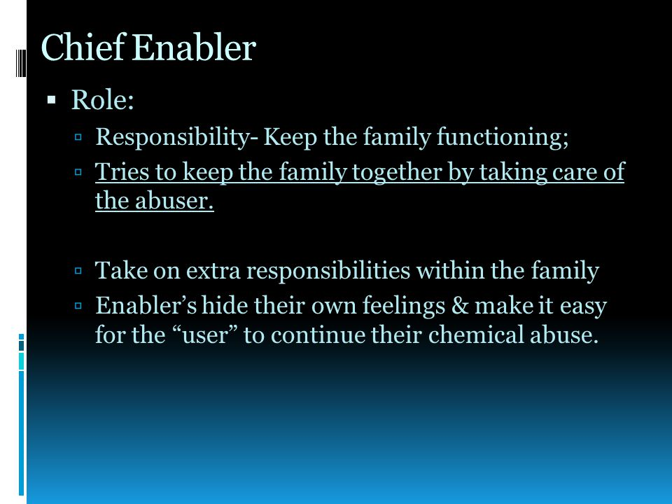 Chief Enabler  Role:  Responsibility- Keep the family functioning;  Tries to keep the family together by taking care of the abuser.