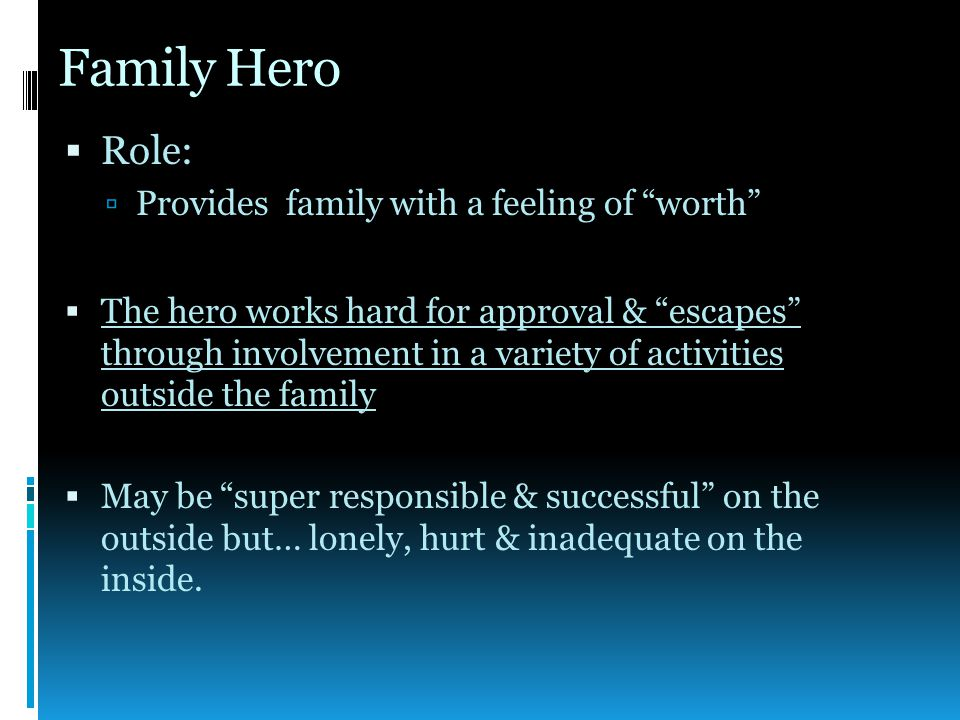 Family Hero  Role:  Provides family with a feeling of worth  The hero works hard for approval & escapes through involvement in a variety of activities outside the family  May be super responsible & successful on the outside but… lonely, hurt & inadequate on the inside.
