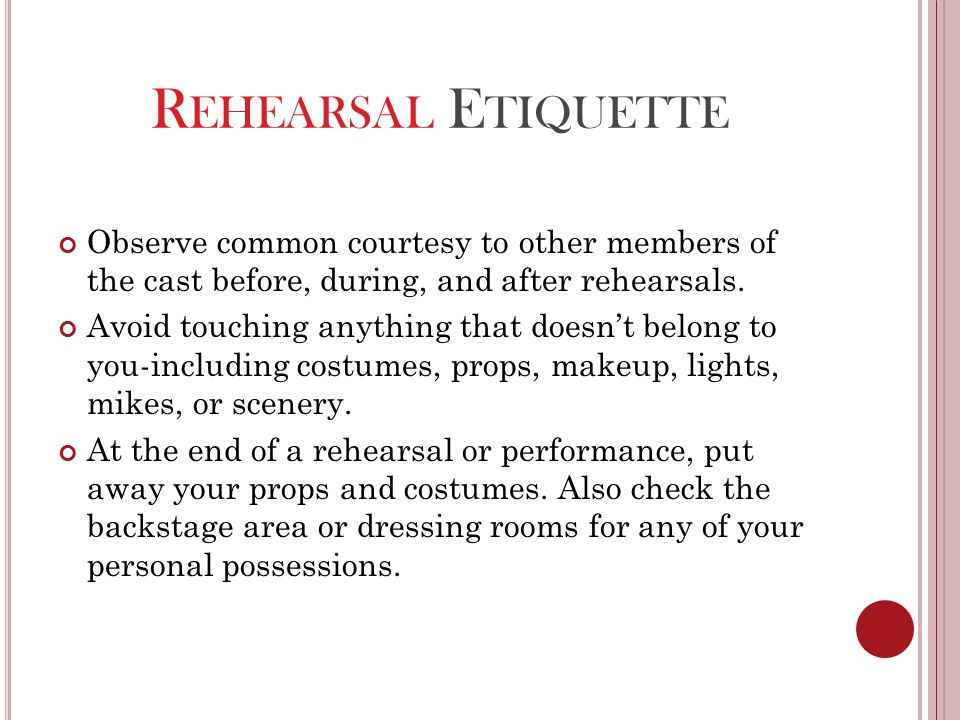 R EHEARSAL E TIQUETTE Observe common courtesy to other members of the cast before, during, and after rehearsals. Avoid touching anything that doesn't