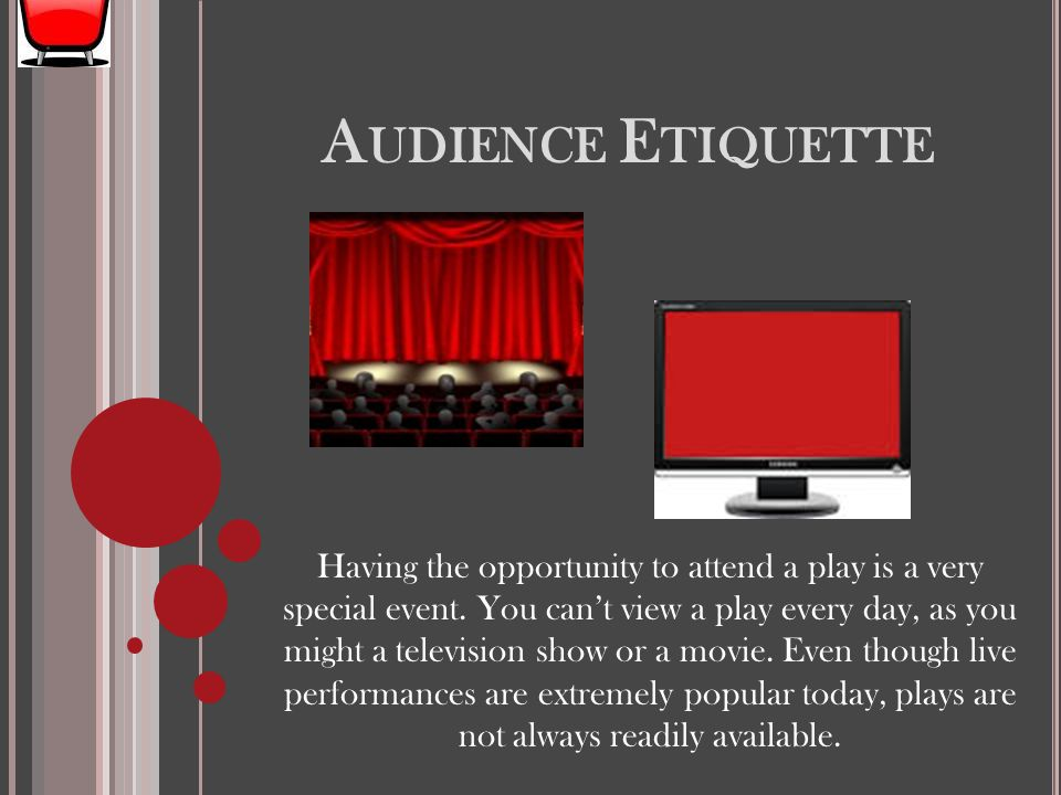 A UDIENCE E TIQUETTE Having the opportunity to attend a play is a very special event. You can't view a play every day, as you might a television show