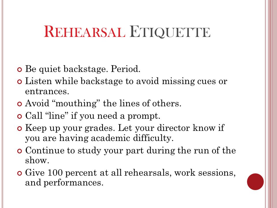 "R EHEARSAL E TIQUETTE Be quiet backstage. Period. Listen while backstage to avoid missing cues or entrances. Avoid ""mouthing"" the lines of others. Cal"