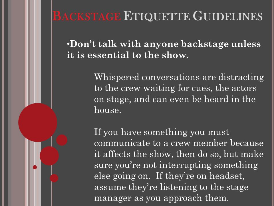 B ACKSTAGE E TIQUETTE G UIDELINES Don't talk with anyone backstage unless it is essential to the show. Whispered conversations are distracting to the