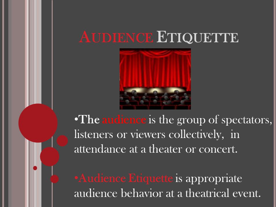 A UDIENCE E TIQUETTE The audience is the group of spectators, listeners or viewers collectively, in attendance at a theater or concert. Audience Etiqu