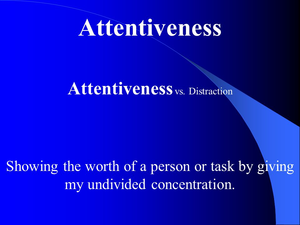 Attentiveness Attentiveness vs. Distraction Showing the worth of a person or task by giving my undivided concentration.