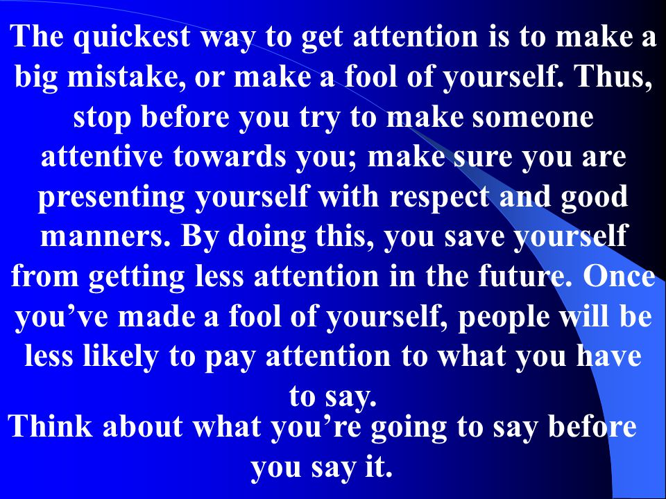 The quickest way to get attention is to make a big mistake, or make a fool of yourself. Thus, stop before you try to make someone attentive towards yo
