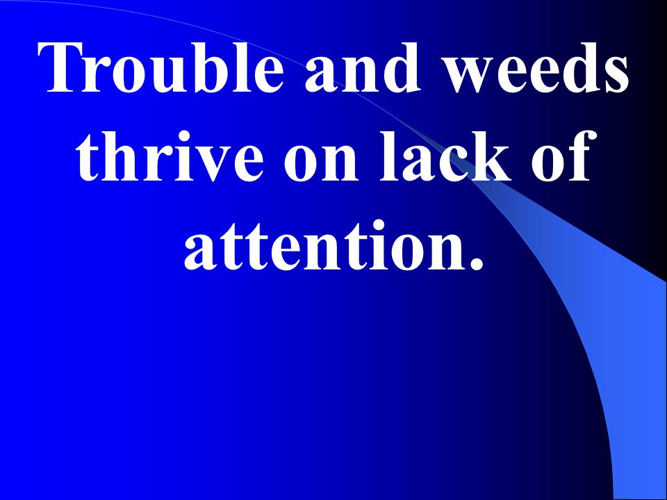 Trouble and weeds thrive on lack of attention.